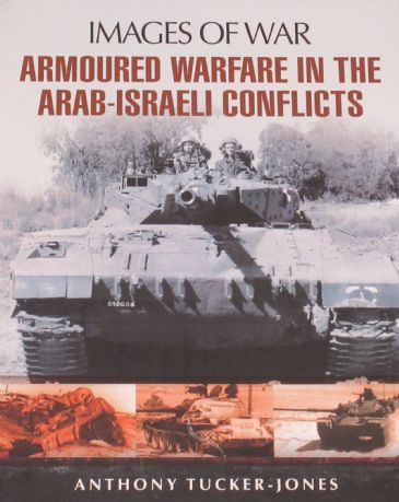 Armoured Warfare in the Arab-Israeli Conflicts, by Anthony Tucker Jones, subtitled 'Images of War - Rare Photographs from Wartime Archives'